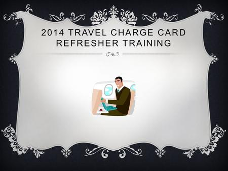 2014 TRAVEL CHARGE CARD REFRESHER TRAINING. TRAVEL CHARGE CARDS Travel Charge Cards are not personal credit cards. Travel Charge Cards are used ONLY for.