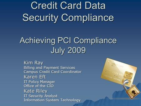 Credit Card Data Security Compliance Achieving PCI Compliance July 2009 Kim Ray Billing and Payment Services Campus Credit Card Coordinator Karen Eft IT.