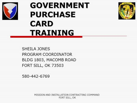 MISSION AND INSTALLATION CONTRACTING COMMAND FORT SILL, OK GOVERNMENT PURCHASE CARD TRAINING SHEILA JONES PROGRAM COORDINATOR BLDG 1803, MACOMB ROAD FORT.