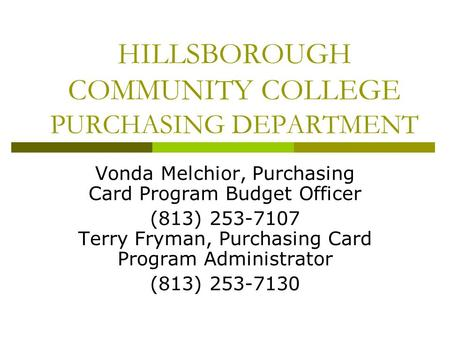 HILLSBOROUGH COMMUNITY COLLEGE PURCHASING DEPARTMENT Vonda Melchior, Purchasing Card Program Budget Officer (813) 253-7107 Terry Fryman, Purchasing Card.
