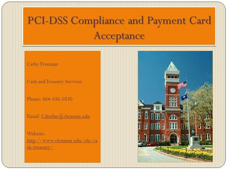 PCI-DSS Compliance and Payment Card Acceptance Cathy Freeman Cash and Treasury Services Phone: 864-656-0530