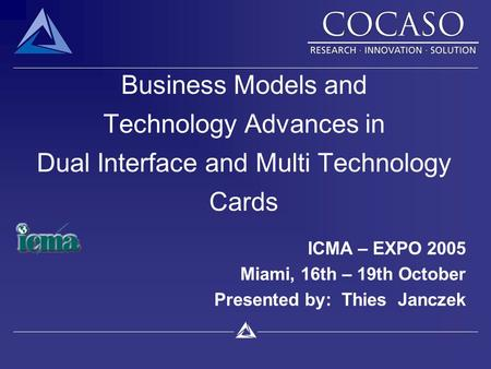 Business Models and Technology Advances in Dual Interface and Multi Technology Cards ICMA – EXPO 2005 Miami, 16th – 19th October Presented by: Thies Janczek.