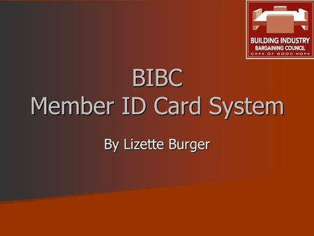 BIBC Member ID Card System By Lizette Burger. 2 BIBC REQUIREMENTS In the interest of all employers and employees, Council has instituted a system to provide.