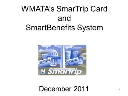 1 December 2011 WMATAs SmarTrip Card and SmartBenefits System.