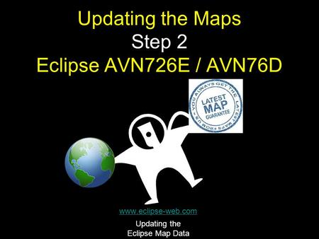 Updating the Maps Step 2 Eclipse AVN726E / AVN76D www.eclipse-web.com Updating the Eclipse Map Data.