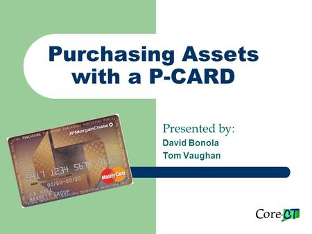 Purchasing Assets with a P-CARD Presented by: David Bonola Tom Vaughan.