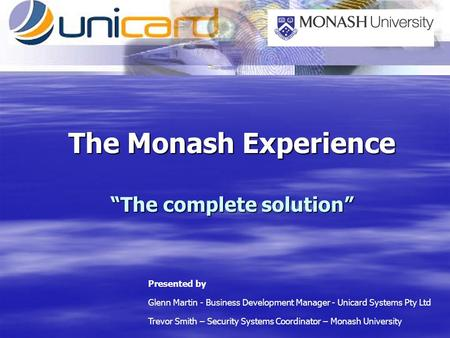 The Monash Experience The complete solution Presented by Glenn Martin - Business Development Manager - Unicard Systems Pty Ltd Trevor Smith – Security.