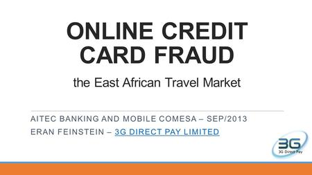 ONLINE CREDIT CARD FRAUD the East African Travel Market AITEC BANKING AND MOBILE COMESA – SEP/2013 ERAN FEINSTEIN – 3G DIRECT PAY LIMITED3G DIRECT PAY.