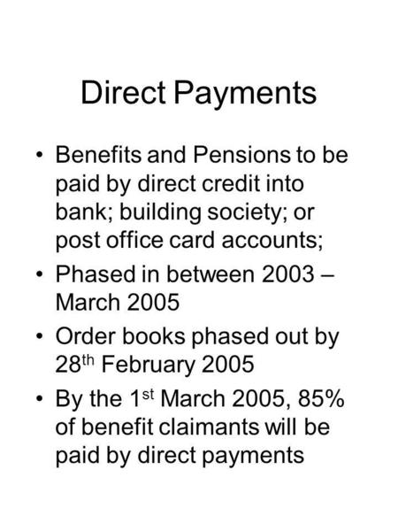 Direct Payments Benefits and Pensions to be paid by direct credit into bank; building society; or post office card accounts; Phased in between 2003 – March.