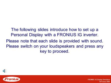 FRONIUS IG Display Simulation © Fronius 2006 The following slides introduce how to set up a Personal Display with a FRONIUS IG inverter. Please note that.