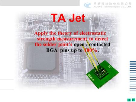 TA Jet Apply the theory of electrostatic strength measurement to detect the solder joints open / contacted BGA pins up to 100%.