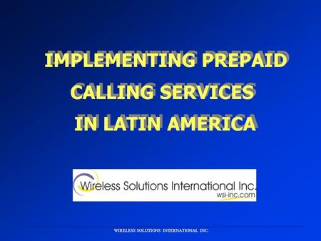 WIRELESS SOLUTIONS INTERNATIONAL INC. IMPLEMENTING PREPAID CALLING SERVICES IN LATIN AMERICA CALLING SERVICES IN LATIN AMERICA.