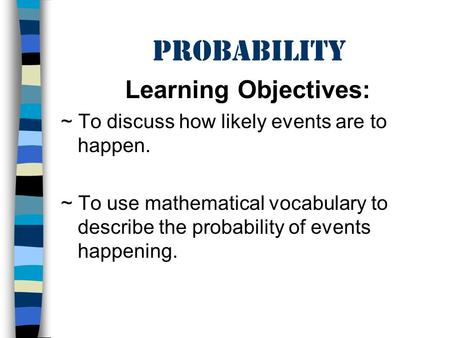 Probability Learning Objectives: ~ To discuss how likely events are to happen. ~ To use mathematical vocabulary to describe the probability of events happening.