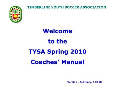TIMBERLINE YOUTH SOCCER ASSOCIATION Welcome to the TYSA Spring 2010 Coaches Manual Version – February, 3 2010.