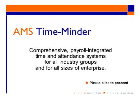 AMS Time-Minder Comprehensive, payroll-integrated time and attendance systems for all industry groups and for all sizes of enterprise. Please click to.