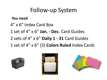 Follow-up System You need 4 x 6 Index Card Box 1 set of 4 x 6 Jan. - Dec. Card Guides 2 sets of 4 x 6 Daily 1 - 31 Card Guides 1 set of 4 x 6 (3) Colors.