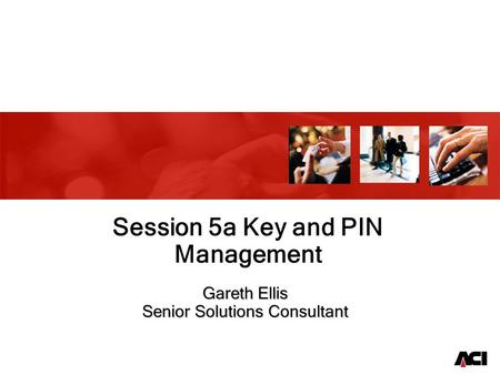 Gareth Ellis Senior Solutions Consultant Session 5a Key and PIN Management.