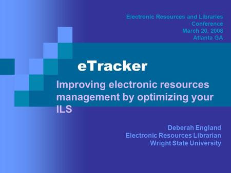 ETracker Improving electronic resources management by optimizing your ILS Electronic Resources and Libraries Conference March 20, 2008 Atlanta GA Deberah.