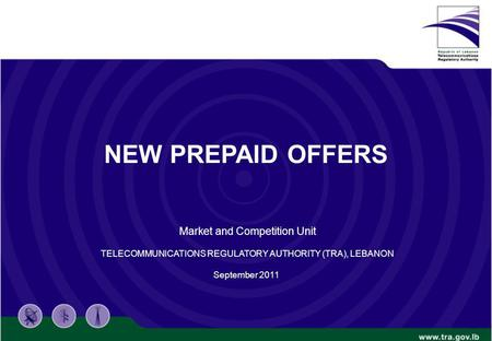 NEW PREPAID OFFERS Market and Competition Unit TELECOMMUNICATIONS REGULATORY AUTHORITY (TRA), LEBANON September 2011.