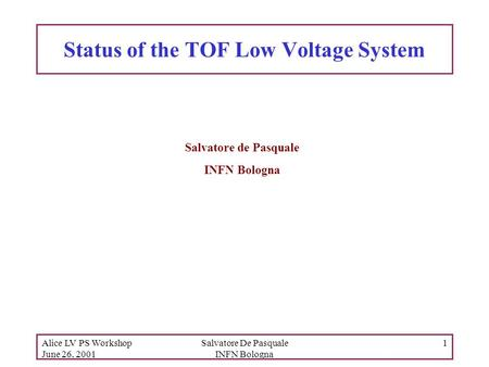 Alice LV PS Workshop June 26, 2001 Salvatore De Pasquale INFN Bologna 1 Status of the TOF Low Voltage System Salvatore de Pasquale INFN Bologna.