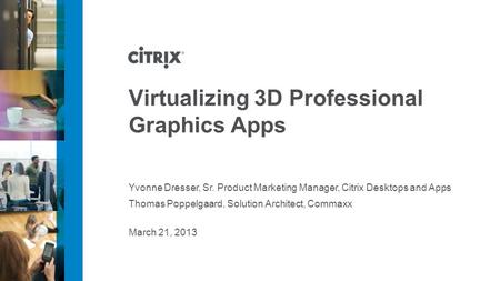 March 21, 2013 Virtualizing 3D Professional Graphics Apps Yvonne Dresser, Sr. Product Marketing Manager, Citrix Desktops and Apps Thomas Poppelgaard, Solution.
