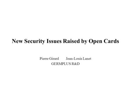New Security Issues Raised by Open Cards Pierre GirardJean-Louis Lanet GERMPLUS R&D.