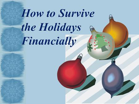 How to Survive the Holidays Financially. Topics Financial Management for Every Season Financial Management for the Holiday Season Tips and Techniques.