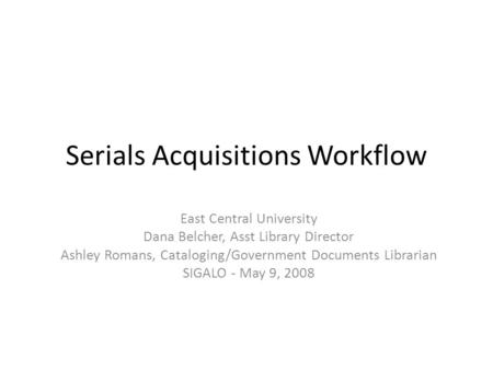 Serials Acquisitions Workflow East Central University Dana Belcher, Asst Library Director Ashley Romans, Cataloging/Government Documents Librarian SIGALO.