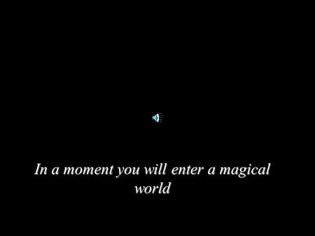 In a moment you will enter a magical world. In just a moment...