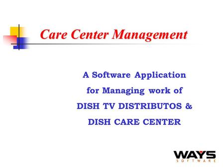 Care Center Management A Software Application for Managing work of DISH TV DISTRIBUTOS & DISH CARE CENTER.