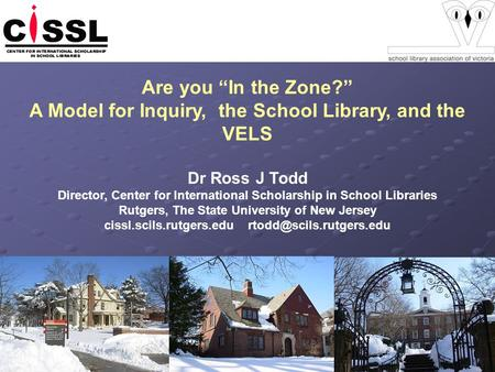 Are you In the Zone? A Model for Inquiry, the School Library, and the VELS Dr Ross J Todd Director, Center for International Scholarship in School Libraries.
