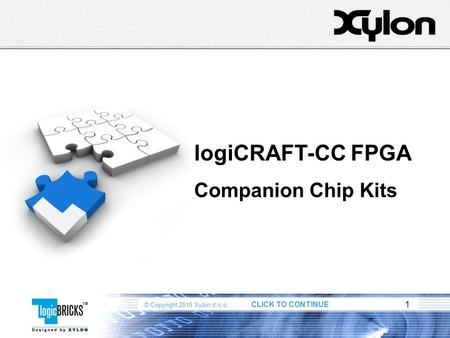 © Copyright 2010 Xylon d.o.o. CLICK TO CONTINUE 1 logiCRAFT-CC FPGA Companion Chip Kits.