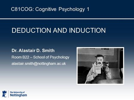 C81COG: Cognitive Psychology 1 DEDUCTION AND INDUCTION Dr. Alastair D. Smith Room B22 – School of Psychology