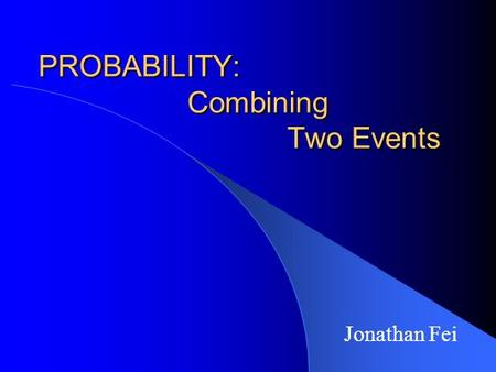 PROBABILITY: Combining Two Events Jonathan Fei. Definitions RANDOM EXPERIMENT: any procedure or situation that produces a definite outcome that may not.