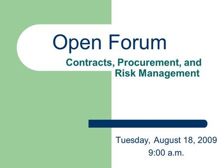 Contracts, Procurement, and Risk Management Tuesday, August 18, 2009 9:00 a.m. Open Forum.