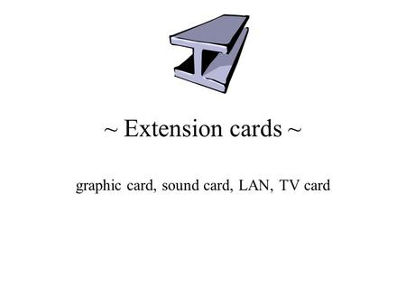 ~ Extension cards ~ graphic card, sound card, LAN, TV card.