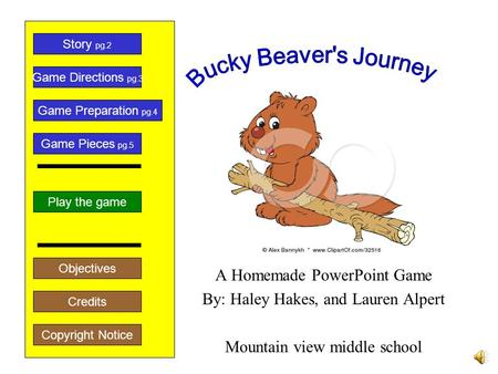 A Homemade PowerPoint Game By: Haley Hakes, and Lauren Alpert Mountain view middle school Play the game Game Directions pg.3 Story pg.2 Credits Copyright.