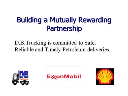 Building a Mutually Rewarding Partnership D.B.Trucking is committed to Safe, Reliable and Timely Petroleum deliveries.