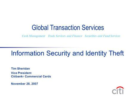 Information Security and Identity Theft Tim Sheridan Vice President Citibank ® Commercial Cards November 28, 2007 Global Transaction Services Cash ManagementTrade.