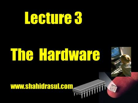 Lecture 3 The Hardware www.shahidrasul.com. The System Unit Box-like case that houses the electronic components of the computer What is the system unit?