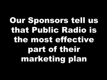 Our Sponsors tell us that Public Radio is the most effective part of their marketing plan.