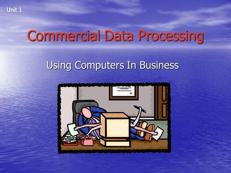 Commercial Data Processing Using Computers In Business Unit 1.