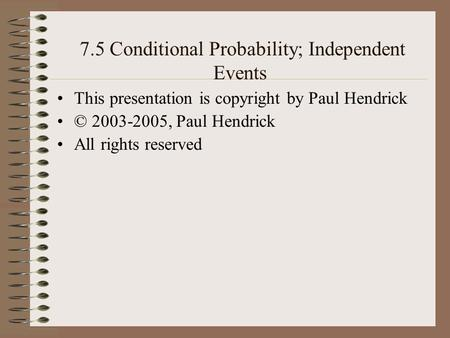7.5 Conditional Probability; Independent Events This presentation is copyright by Paul Hendrick © 2003-2005, Paul Hendrick All rights reserved.