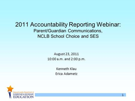 1 2011 Accountability Reporting Webinar: Parent/Guardian Communications, NCLB School Choice and SES August 23, 2011 10:00 a.m. and 2:00 p.m. Kenneth Klau.
