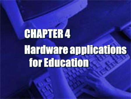 CHAPTER 4 Hardware applications for Education CHAPTER 4 Hardware applications for Education.
