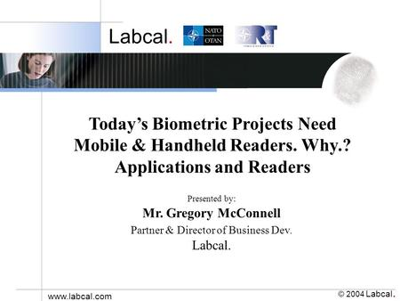 Labcal. © 2004 Labcal. www.labcal.com Presented by: Mr. Gregory McConnell Partner & Director of Business Dev. Labcal. Todays Biometric Projects Need Mobile.