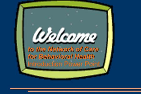 To the Network of Care for Behavioral Health Introduction Power Point.