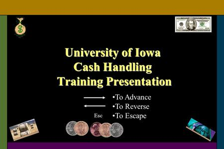 University of Iowa Cash Handling Training Presentation To Advance To Reverse To Escape Esc.