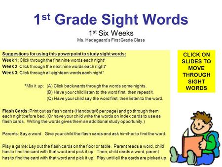 1 st Grade Sight Words 1 st Six Weeks Ms. Hedegaards First Grade Class Suggestions for using this powerpoint to study sight words: Week 1: Click through.