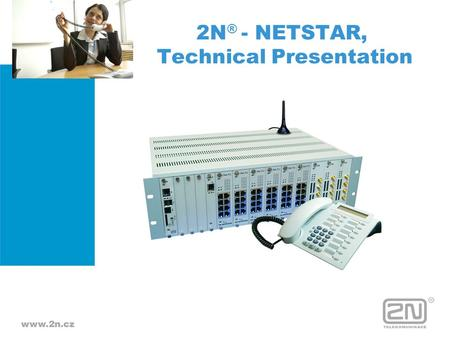 2N ® - NETSTAR, Technical Presentation. 2N NETSTAR is a communication system that integrates well-proven ISDN technologies with advanced GSM and VoIP.